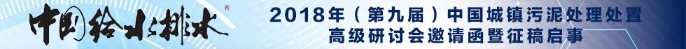 中国给水排水 2018年中国城镇污泥处理处置技术与应用高级研讨会 (第九届)邀请函暨征稿启事(请提前报名,限800人) 时间:2018年4月 地点:保定 雄安新区